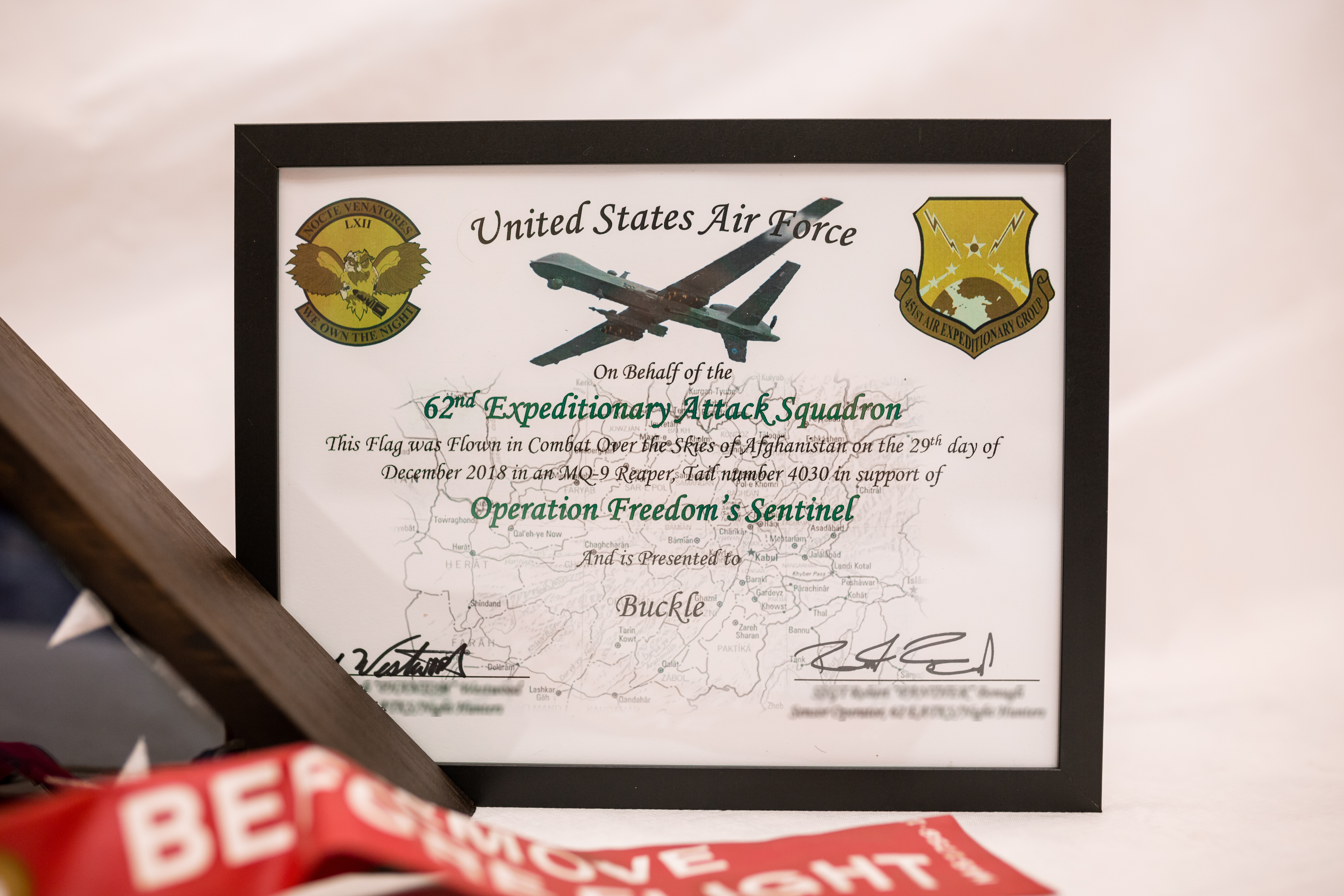 On behalf on the 62nd Expeditionary Attack Squadron, this flag was flown in combat over the skies of Afghanistan on the 29th day of December 2018, in an MQ9 Reaper, tail number 4030, in support of Operation Freedom's Sentinel, and is presented to Buckle.